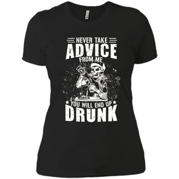 Never take advice from me you will end up drunk T-Shirt shirt