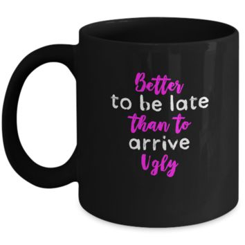 Better To Be Late than To Arrive Ugly Funny Drinking Coffee Mug