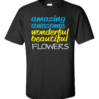 Amazing Awesome Wonderful Beautiful FLOWERS - Unisex Tshirt