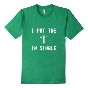 "I Put The ""I"" In Single Funny Shirt For Lonely People Shirt"