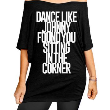 Dance Like Johnny Found You Sitting In The Corner Slouchy Tee - Off The Shoulder Slouchy T-shirt