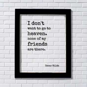 Oscar Wilde Quote - I don't want to go to heaven. None of my friends are there Friendship Gift Funny