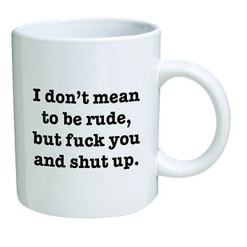 Funny Mug 11OZ I Don't mean to be rude, but F and shut up, novelty and gift, dad
