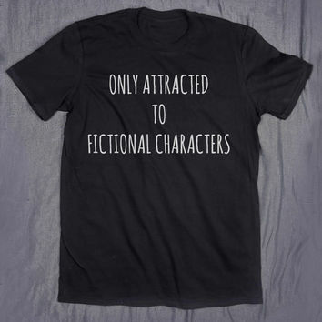 Only Attracted To Fictional Characters Tumblr Slogan Funny Nerd Reading Reader Tee T-shirt