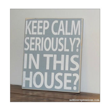 Keep calm seriously? In this house? – Rustic Wood Sign
