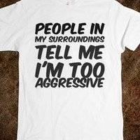 PEOPLE IN MY SURROUNDINGS TELL ME I'M TOO AGGRESSIVE