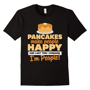 Pancakes Make People Happy... I'm People! T-Shirt