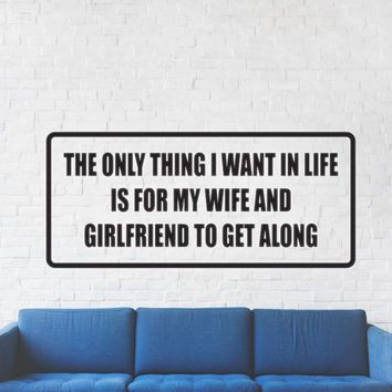 The only thing I want in life is for my wife and girlfriend to get along Vinyl Wall Decal - Removable