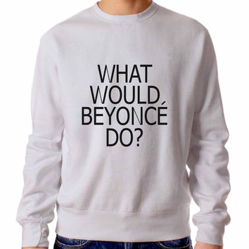 What Would Beyonce Do Sweater / Unisex Sweater