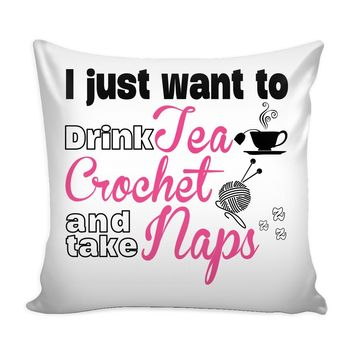 Funny Crochet Graphic Pillow Cover I Just Want To Drink Tea Crochet And Take Naps