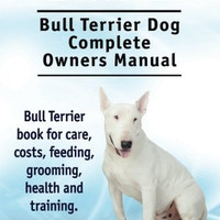Bull Terrier. Bull Terrier Dog Complete Owners Manual. Bull Terrier book for care, costs, feeding, grooming, health and training.