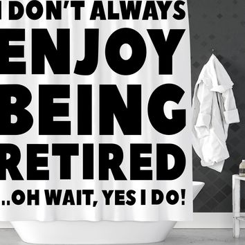 I Dont Always Enjoy Being Retired Funny Shower Curtain