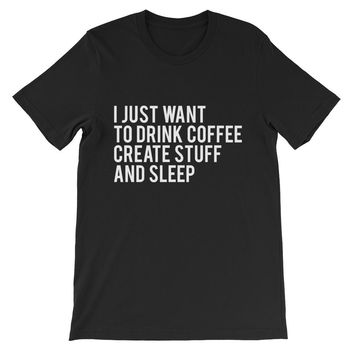 I Just Want To Drink Coffee Create Stuff And Sleep Unisex Graphic Tee