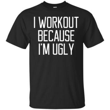 i workout because i'm ugly funny quote yoga fitness t-shirt