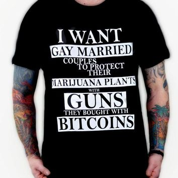 I want gay married couples to protect their marijuana plants with guns they bought with bitcoins  T shirt