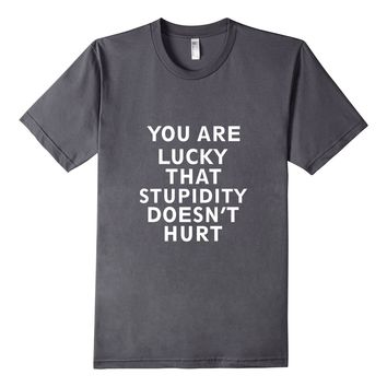You Are Lucky That Stupidity Doesn't Hurt Sarcastic Shirt