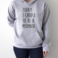 Today i choose to be a mermaid  Hoodies  funny quotes womens ladies brunette cute sassy girly fashionista sweatshirt hipster girly clothes