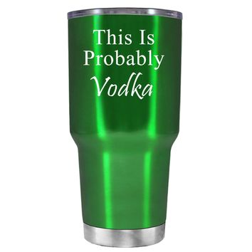 This is Probably Vodka on Translucent Green 30 oz Tumbler Cup