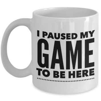 I Paused My Game To Be Here Mug Gamer Gifts for Him or Her Funny Coffee Cup