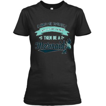 Always Be Yourself Unless You Can Be a Mermaid Funny Shirt Ladies Custom