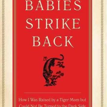 Tiger Babies Strike Back: How I Was Raised by a Tiger Mom but Could Not Be Turned to the Dark Side