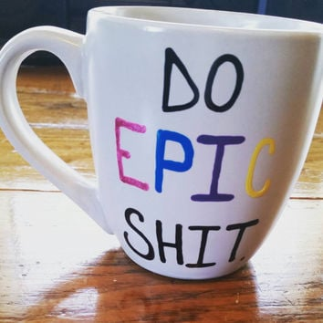 Mug/Cup/Coffee Mug/Coffee Cup/Quote Mug/Funny Mug/Birthday Gift/Valentine's Day Gift/Birthday Present/Gift For Her/Do Epic Shit/Hand Painted