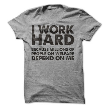 Funny T-Shirt I Work Hard Because Millions Of People On Welfare Depend On Me Fun Gift Shirt Womens Mens Tee Guys Ladies Shirt