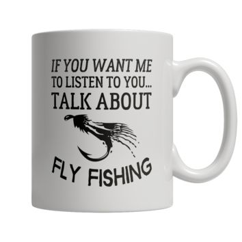 If You Want Me To Listen To You Talk About Fly Fishing Mug