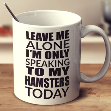 Leave Me Alone I'm Only Speaking To My Hamsters Today
