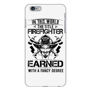 The Title Firefighter Not Earned From Fancy Degree iPhone 6/6s Plus Case