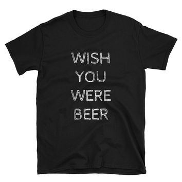 Wish You Were Beer - I Miss You Beer - Short-Sleeve Unisex T-Shirt