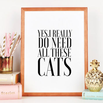 CATS LOVER Cats Meow Yes I really do need all these cats Funny Quotes Typography Art Printable Poster Black And White Funny Art Prints