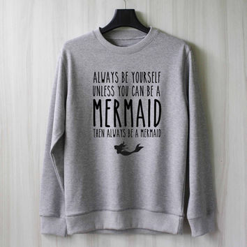 Always Be Yourself Unless You Can be a Mermaid Sweatshirt Sweater Shirt – Size XS S M L XL