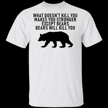 What Doesn't Kill You Makes You Stronger Except Bears Bears Will Kill You T-Shirt