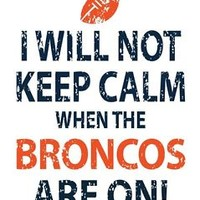 I Will Not Keep Calm When the Broncos are on! Denver Broncos T-Shirt!