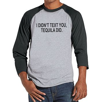 Tequila Shirt - Men's Funny Tshirt - I Didn' Text You, Tequila Did - Mens Drinking Gifts - Funny Gift For Him - Funny Tshirt - Grey Raglan