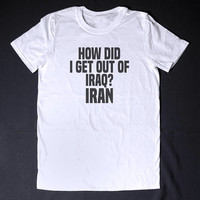 How Did I Get Out Of Iraq Iran Funny T shirt Slogan Tee Chemistry T-shirt Literature Shirt Short Sleeve Shirt Sarcasm Shirt Pun Shirt