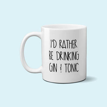 Gin and Tonic - I'd rather be drinking gin and tonic coffee mug - Vodka - Wine - Beer - Tequila - Funny mug - Office Gift - Design  044