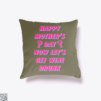 Happy Mother's Day Now Let's Get Wine Drunk, Mother's Day Throw Pillow Cover