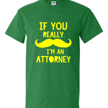 Funny If You Really Mustache I'm An Attorney T-shirt!! Great attorney t-shirt available in mens, ladies, various colors and sizes!
