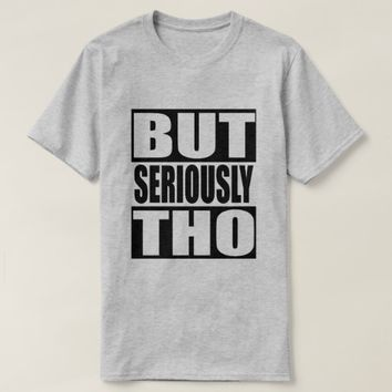 But Seriously Tho T-Shirt