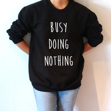 Busy doing nothing  Unisex Sweatshirt teen sweatshirt, teen jumper, slogan jumper, teen clothes, tumblr sweatshirt, funny sweatshirt popular