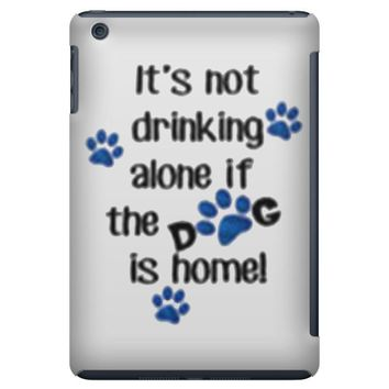 IT'S NOT DRINKING ALONE IF THE DOG IS HOME! iPad Mini