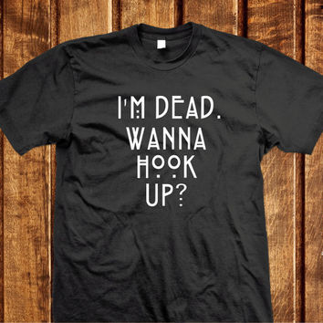 I'm Dead Wanna Hook Up Shirt - Black or White 100% cotton,  American horror T-shirt  Wanna hook Up Shirt