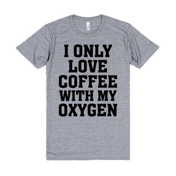 I Only Love Coffee With My Oxygen