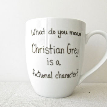 "50 Shades of Grey Mug - Christian Grey Coffee Cup - ""What do you mean Christian Grey is a fictional character"""
