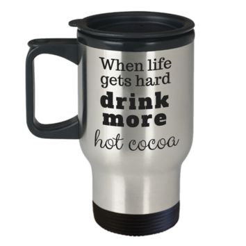 When Life Gets Hard Drink More Hot Cocoa ~ Travel Mug