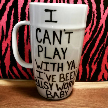 Mug/Cup/I can't play with ya I've been busy workin baby/Hand painted/Birthday gift/Coffee mug/Coffee cup/Gift/Funny mug/Quote mug/Tea cup
