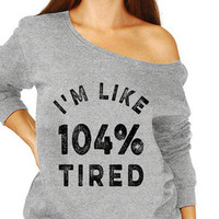 I'm Like 104% Tired Lazy Screw Getting Outta Bed Today Slouchy Sweater sleepyhead Sarcastic Super comfy Sweater Ladies Womens MLG-1271