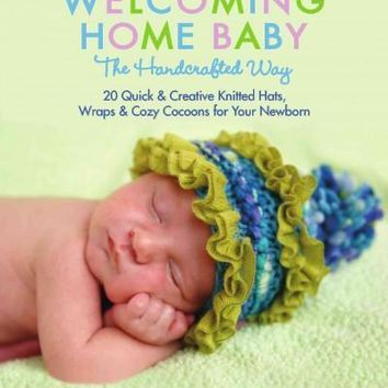 Welcoming Home Baby the Handcrafted Way: 20 Quick & Creative Knitted Hats, Wraps, and Cozy Cocoons for Your Newborn